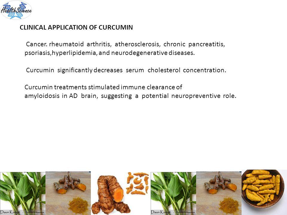 16 CLINICAL APPLICATION OF CURCUMIN Cancer. rheumatoid arthritis, atherosclerosis, chronic pancreatitis, psoriasis,hyperlipidemia, and neurodegenerati