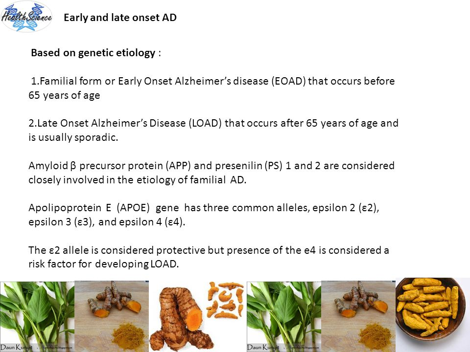 23 Early and late onset AD Based on genetic etiology : 1.Familial form or Early Onset Alzheimers disease (EOAD) that occurs before 65 years of age 2.L