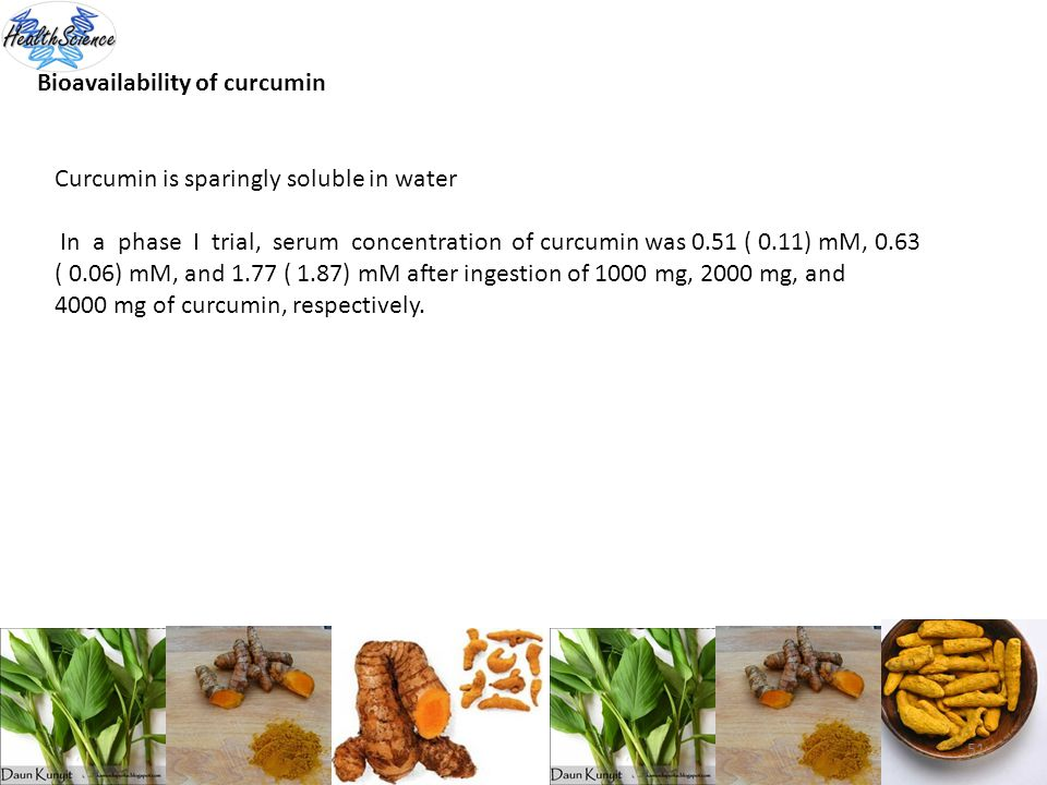 51 Bioavailability of curcumin Curcumin is sparingly soluble in water In a phase I trial, serum concentration of curcumin was 0.51 ( 0.11) mM, 0.63 (