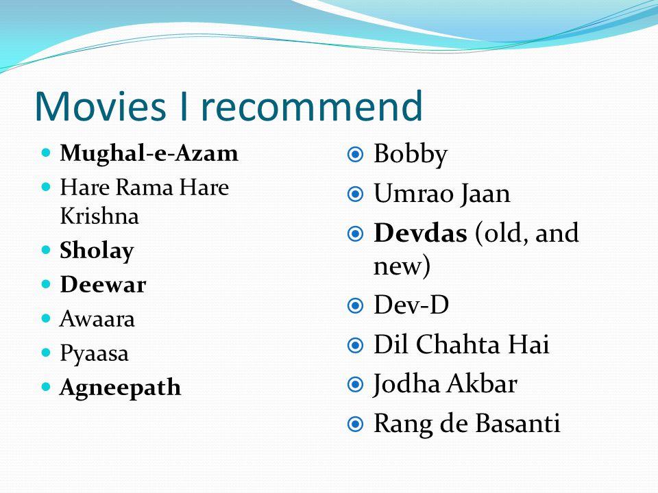 Movies I recommend Mughal-e-Azam Hare Rama Hare Krishna Sholay Deewar Awaara Pyaasa Agneepath Bobby Umrao Jaan Devdas (old, and new) Dev-D Dil Chahta Hai Jodha Akbar Rang de Basanti