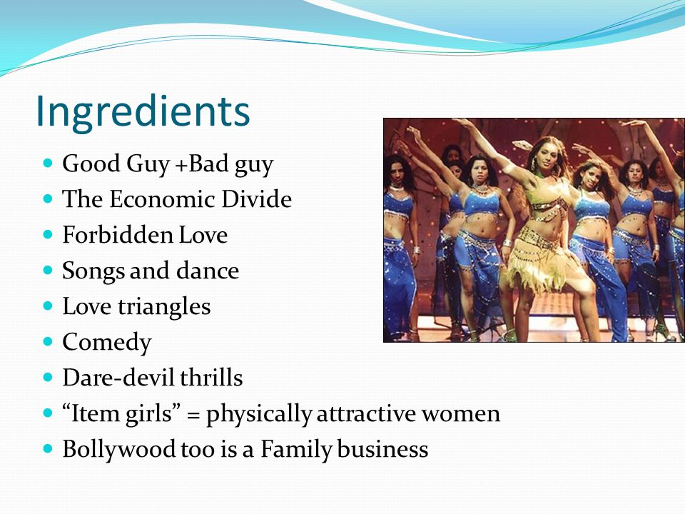 Ingredients Good Guy +Bad guy The Economic Divide Forbidden Love Songs and dance Love triangles Comedy Dare-devil thrills Item girls = physically attractive women Bollywood too is a Family business