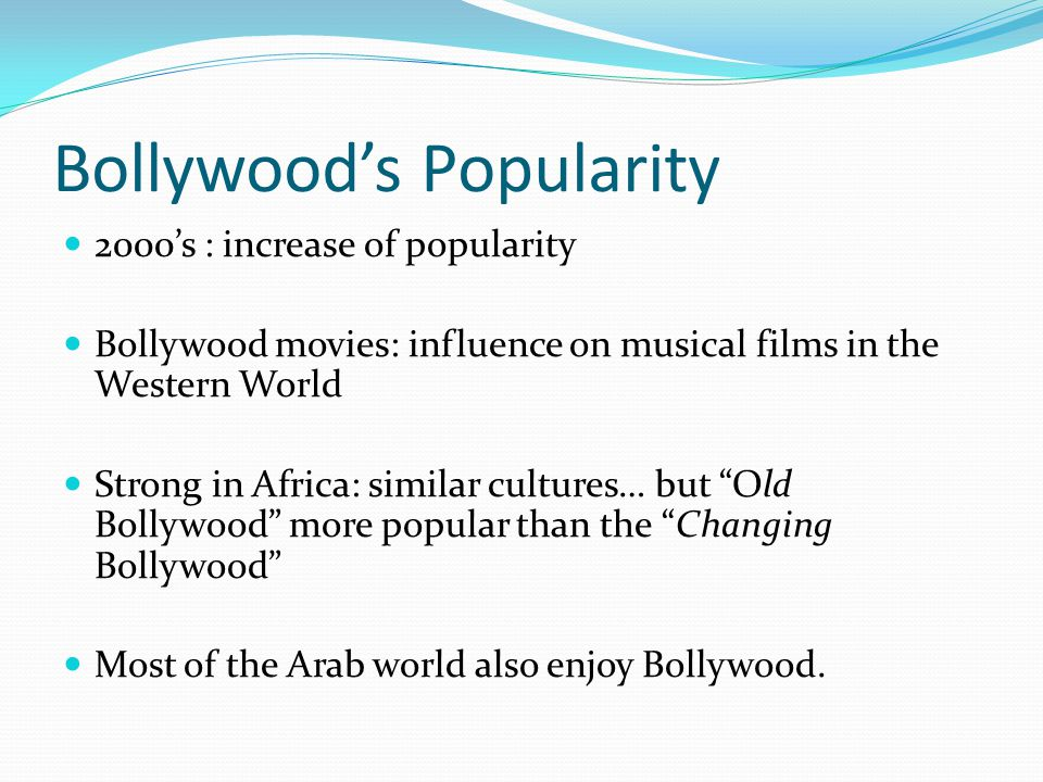 Bollywoods Popularity 2000s : increase of popularity Bollywood movies: influence on musical films in the Western World Strong in Africa: similar cultures… but Old Bollywood more popular than the Changing Bollywood Most of the Arab world also enjoy Bollywood.