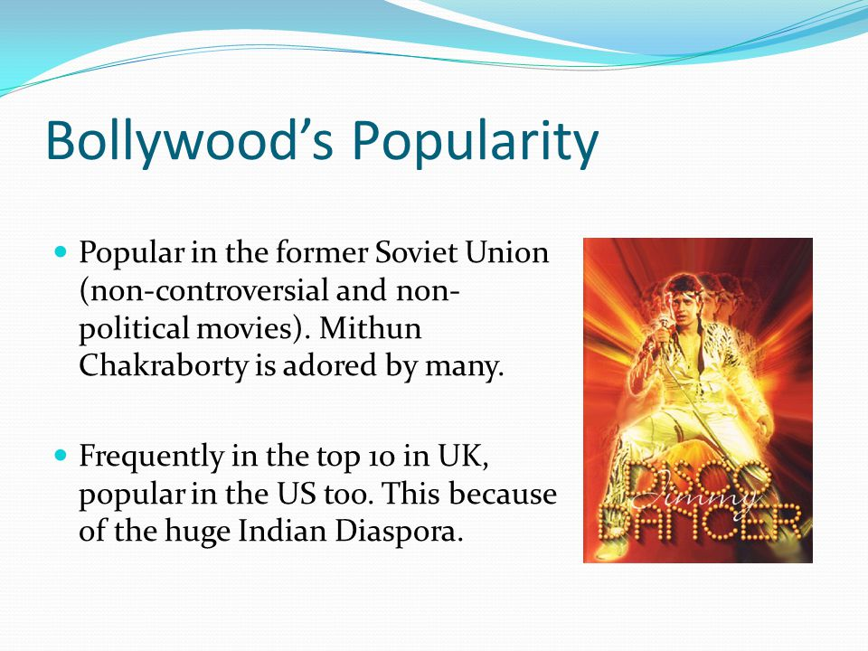 Bollywoods Popularity Popular in the former Soviet Union (non-controversial and non- political movies).