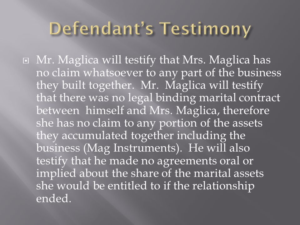 Mr. Maglica will testify that Mrs. Maglica has no claim whatsoever to any part of the business they built together. Mr. Maglica will testify that ther