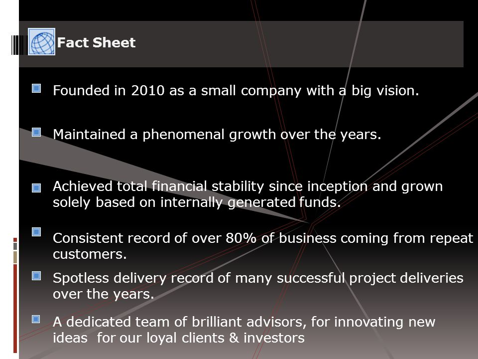 Founded in 2010 as a small company with a big vision. Maintained a phenomenal growth over the years. Achieved total financial stability since inceptio