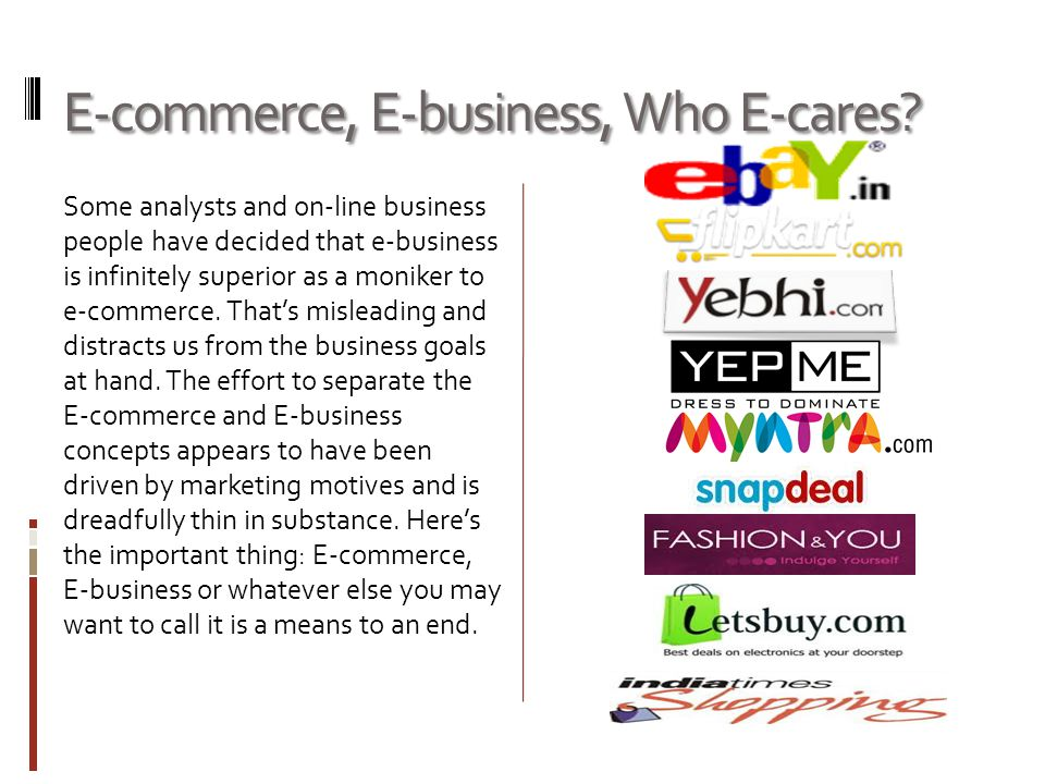 E-commerce, E-business, Who E-cares? Some analysts and on-line business people have decided that e-business is infinitely superior as a moniker to e-c