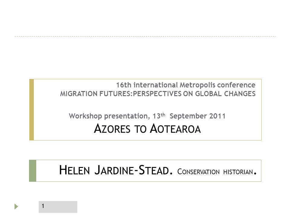 H ELEN J ARDINE -S TEAD. C ONSERVATION HISTORIAN. 16th international Metropolis conference MIGRATION FUTURES:PERSPECTIVES ON GLOBAL CHANGES Workshop p