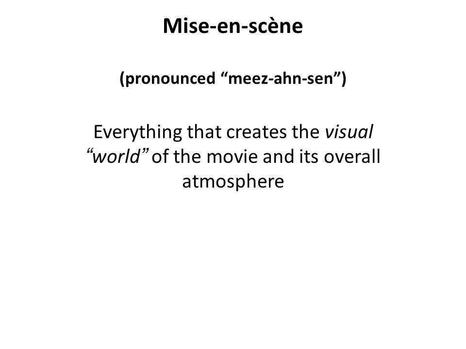 Mise-en-scène (pronounced meez-ahn-sen) Everything that creates the visual world of the movie and its overall atmosphere