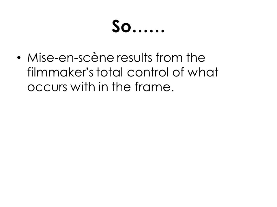 So…… Mise-en-scène results from the filmmakers total control of what occurs with in the frame.