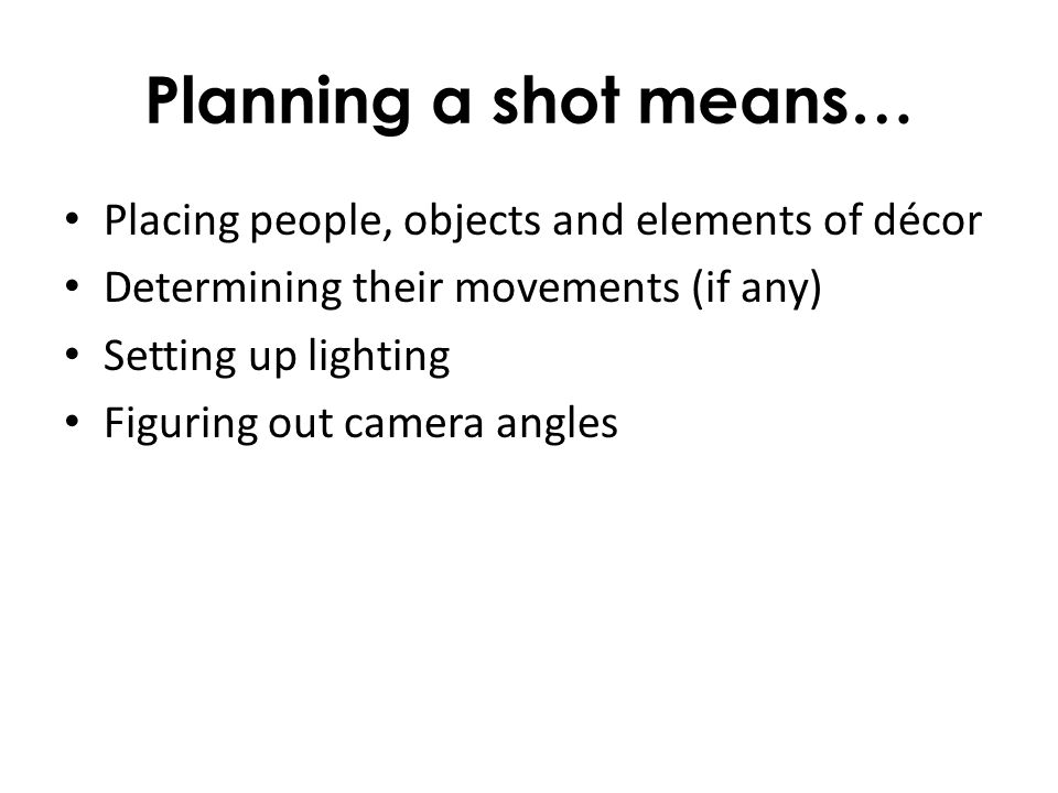 Planning a shot means… Placing people, objects and elements of décor Determining their movements (if any) Setting up lighting Figuring out camera angl