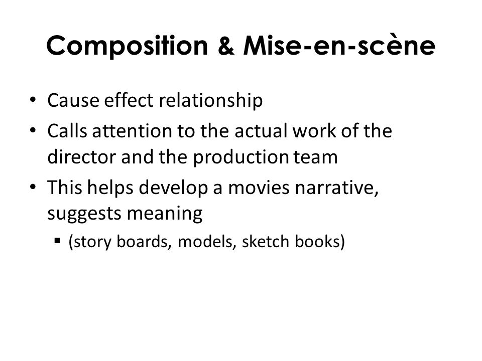 Composition & Mise-en-scène Cause effect relationship Calls attention to the actual work of the director and the production team This helps develop a