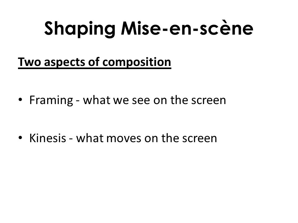 Shaping Mise-en-scène Two aspects of composition Framing - what we see on the screen Kinesis - what moves on the screen
