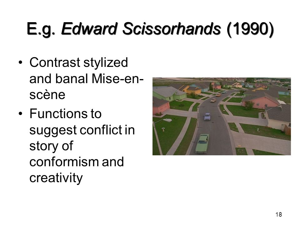 E.g. Edward Scissorhands (1990) Contrast stylized and banal Mise-en- scène Functions to suggest conflict in story of conformism and creativity 18