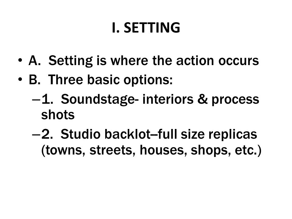 I. SETTING A. Setting is where the action occurs B. Three basic options: – 1. Soundstage- interiors & process shots – 2. Studio backlot--full size rep