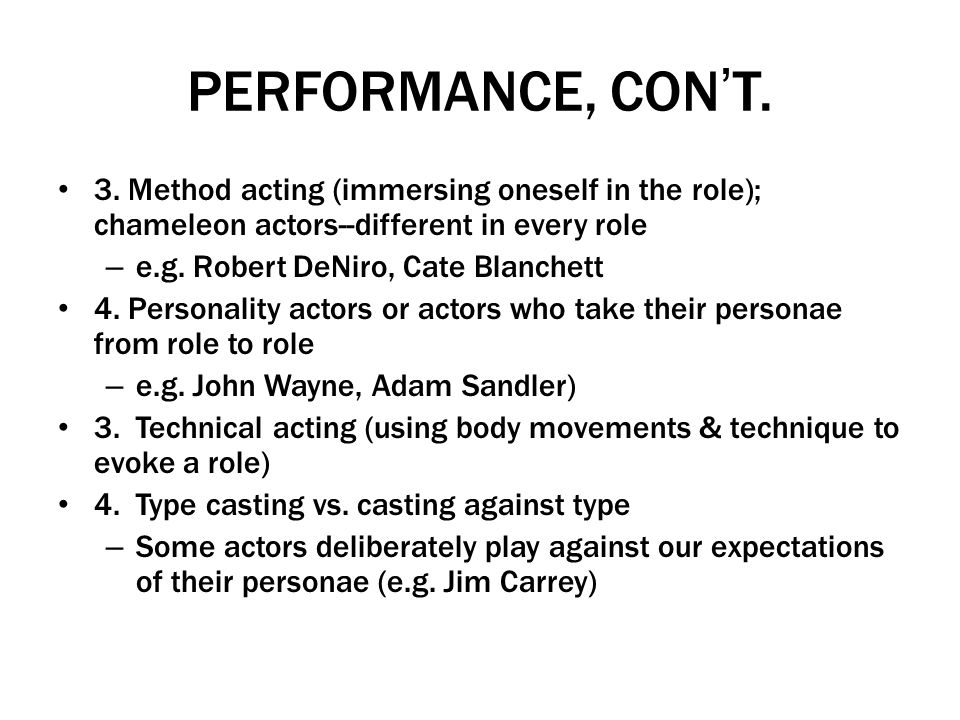 PERFORMANCE, CONT. 3. Method acting (immersing oneself in the role); chameleon actors--different in every role – e.g. Robert DeNiro, Cate Blanchett 4.