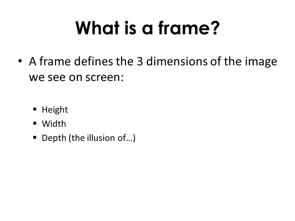 What is a frame? A frame defines the 3 dimensions of the image we see on screen: Height Width Depth (the illusion of…)