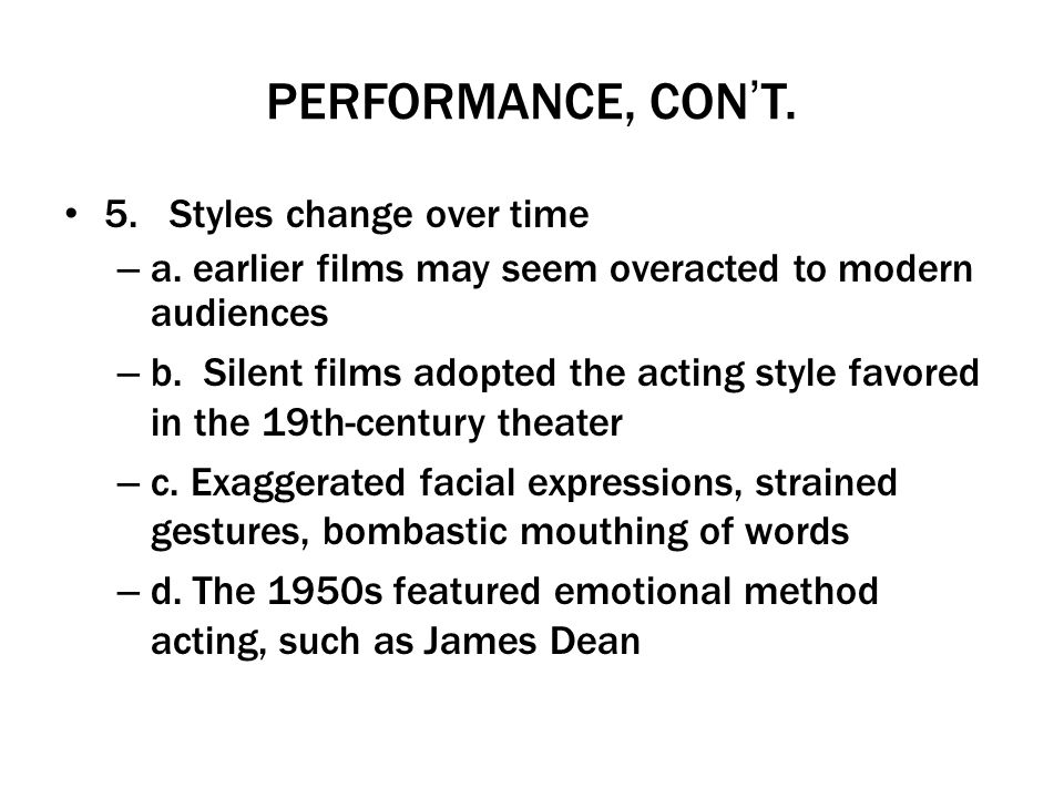 PERFORMANCE, CONT. 5. Styles change over time – a. earlier films may seem overacted to modern audiences – b. Silent films adopted the acting style fav