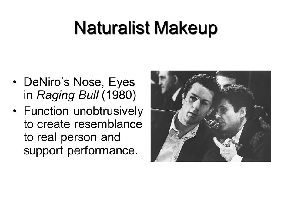 Naturalist Makeup DeNiros Nose, Eyes in Raging Bull (1980) Function unobtrusively to create resemblance to real person and support performance.