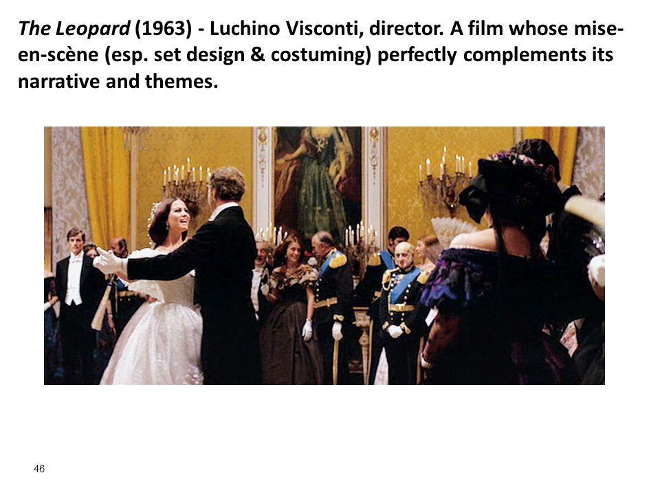 46 The Leopard (1963) - Luchino Visconti, director. A film whose mise- en-scène (esp. set design & costuming) perfectly complements its narrative and
