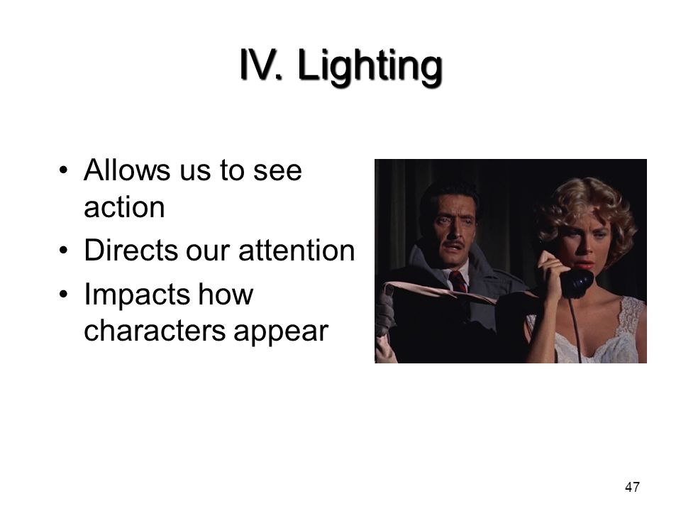 IV. Lighting Allows us to see action Directs our attention Impacts how characters appear 47
