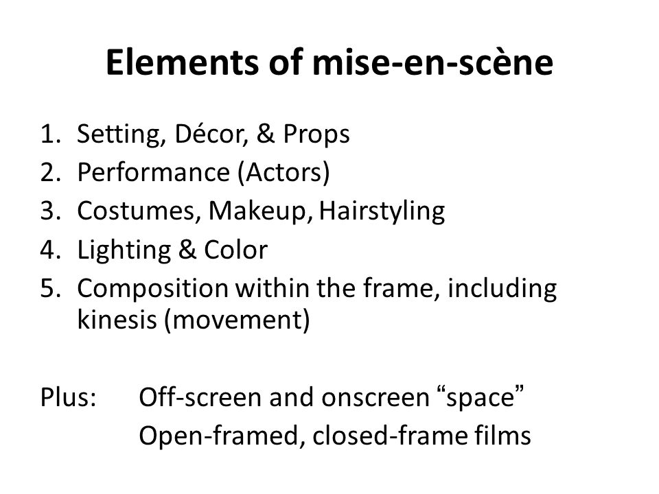 Elements of mise-en-scène 1.Setting, Décor, & Props 2.Performance (Actors) 3.Costumes, Makeup, Hairstyling 4.Lighting & Color 5.Composition within the