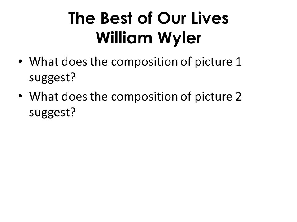 The Best of Our Lives William Wyler What does the composition of picture 1 suggest? What does the composition of picture 2 suggest?
