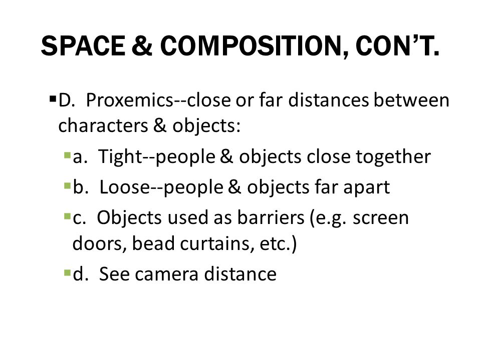 SPACE & COMPOSITION, CONT. D. Proxemics--close or far distances between characters & objects: a. Tight--people & objects close together b. Loose--peop