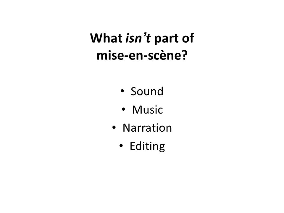 What isn t part of mise-en-scène? Sound Music Narration Editing