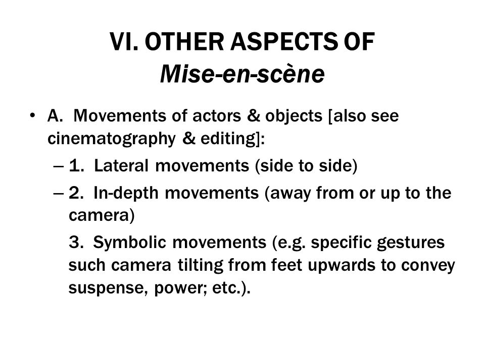 VI. OTHER ASPECTS OF Mise-en-scène A. Movements of actors & objects [also see cinematography & editing]: – 1. Lateral movements (side to side) – 2. In