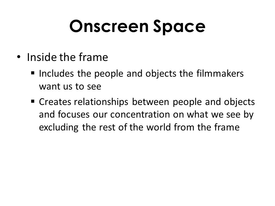 Onscreen Space Inside the frame Includes the people and objects the filmmakers want us to see Creates relationships between people and objects and foc