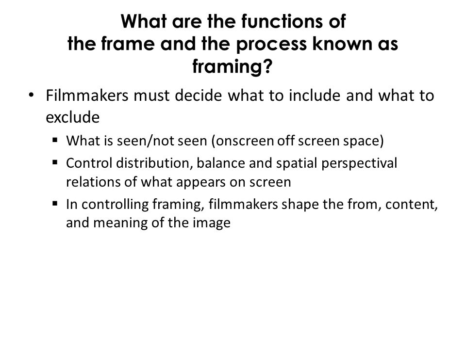 What are the functions of the frame and the process known as framing? Filmmakers must decide what to include and what to exclude What is seen/not seen