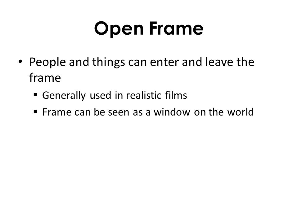 Open Frame People and things can enter and leave the frame Generally used in realistic films Frame can be seen as a window on the world