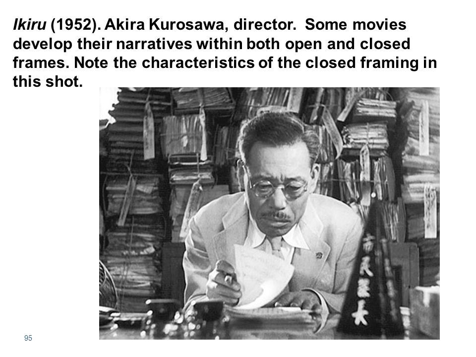 95 Ikiru (1952). Akira Kurosawa, director. Some movies develop their narratives within both open and closed frames. Note the characteristics of the cl