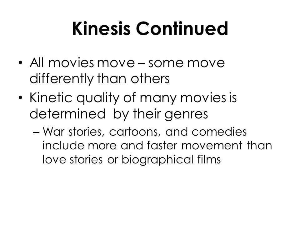 Kinesis Continued All movies move – some move differently than others Kinetic quality of many movies is determined by their genres – War stories, cart