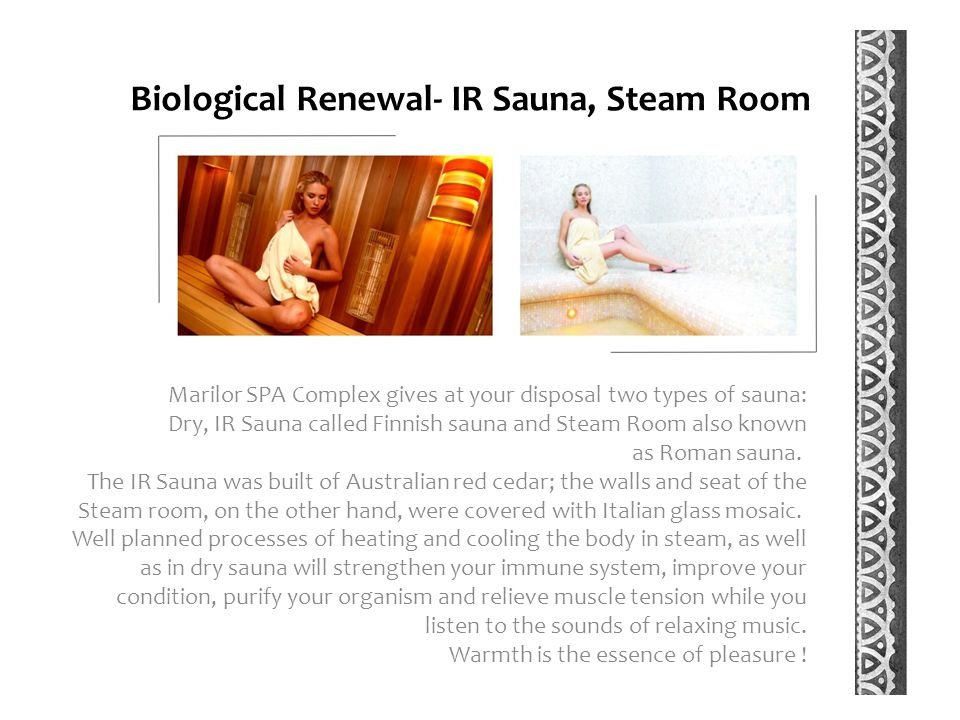 Biological Renewal- IR Sauna, Steam Room Marilor SPA Complex gives at your disposal two types of sauna: Dry, IR Sauna called Finnish sauna and Steam Room also known as Roman sauna.