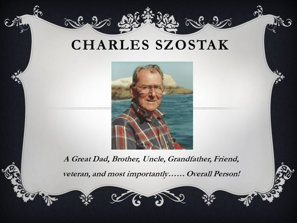 CHARLES SZOSTAK A Great Dad, Brother, Uncle, Grandfather, Friend, veteran, and most importantly…… Overall Person!