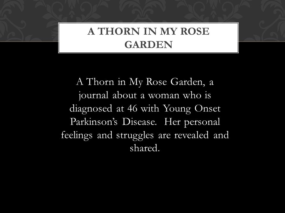 A THORN IN MY ROSE GARDEN A Thorn in My Rose Garden, a journal about a woman who is diagnosed at 46 with Young Onset Parkinsons Disease. Her personal
