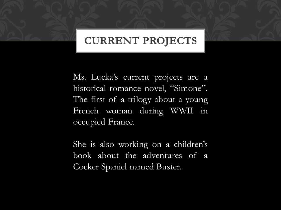 CURRENT PROJECTS Ms. Luckas current projects are a historical romance novel, Simone. The first of a trilogy about a young French woman during WWII in