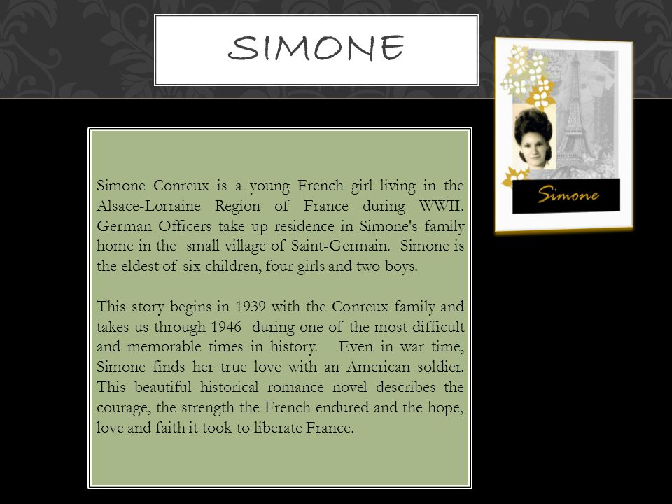 Simone Conreux is a young French girl living in the Alsace-Lorraine Region of France during WWII. German Officers take up residence in Simone's family