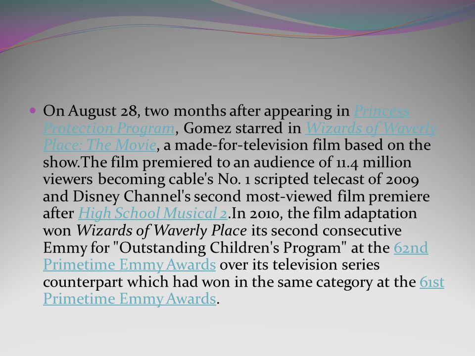 On August 28, two months after appearing in Princess Protection Program, Gomez starred in Wizards of Waverly Place: The Movie, a made-for-television film based on the show.The film premiered to an audience of 11.4 million viewers becoming cable s No.