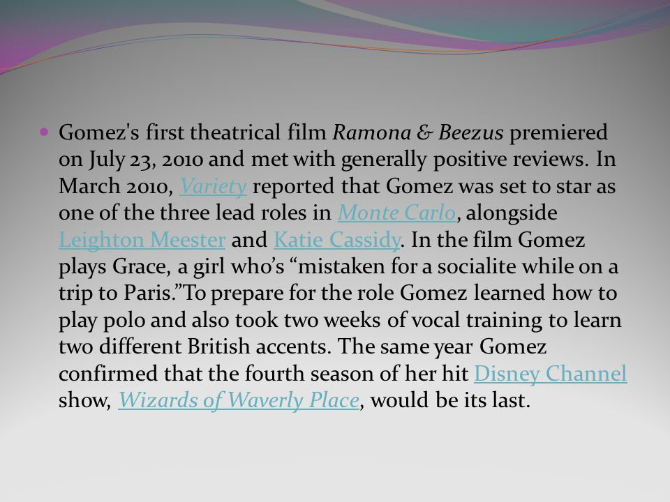 Gomez s first theatrical film Ramona & Beezus premiered on July 23, 2010 and met with generally positive reviews.
