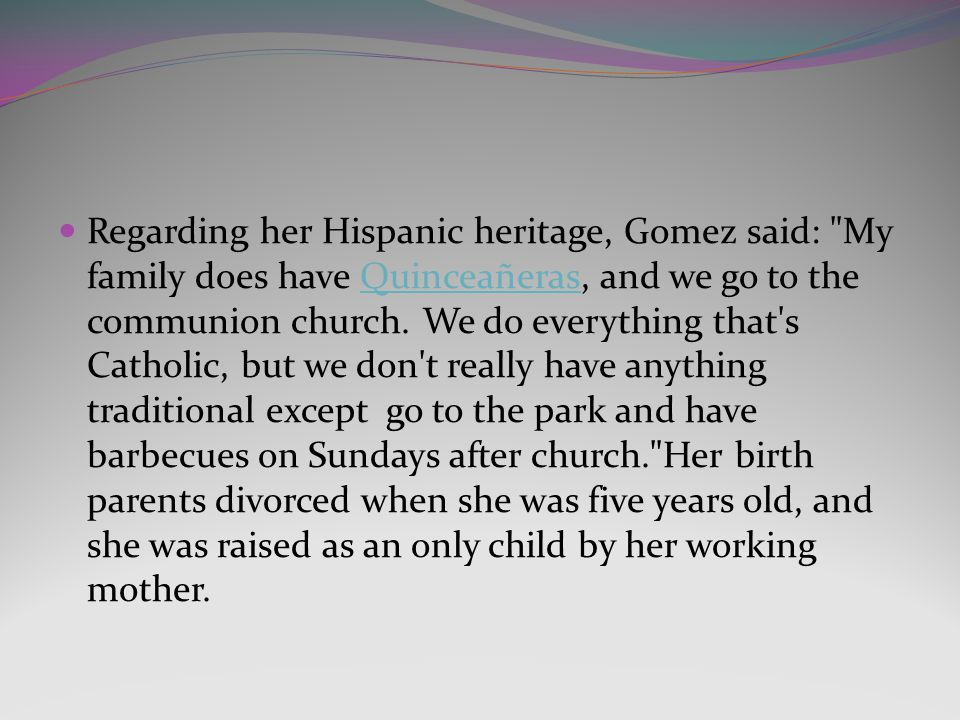Regarding her Hispanic heritage, Gomez said: My family does have Quinceañeras, and we go to the communion church.