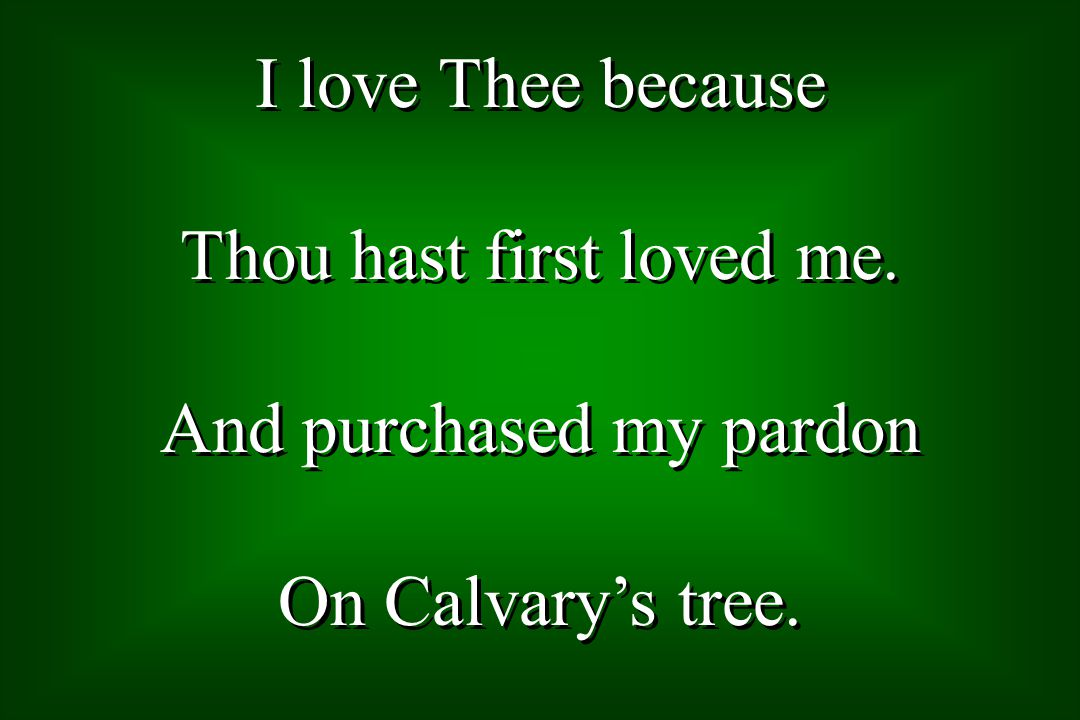 I love Thee because Thou hast first loved me. And purchased my pardon On Calvarys tree.