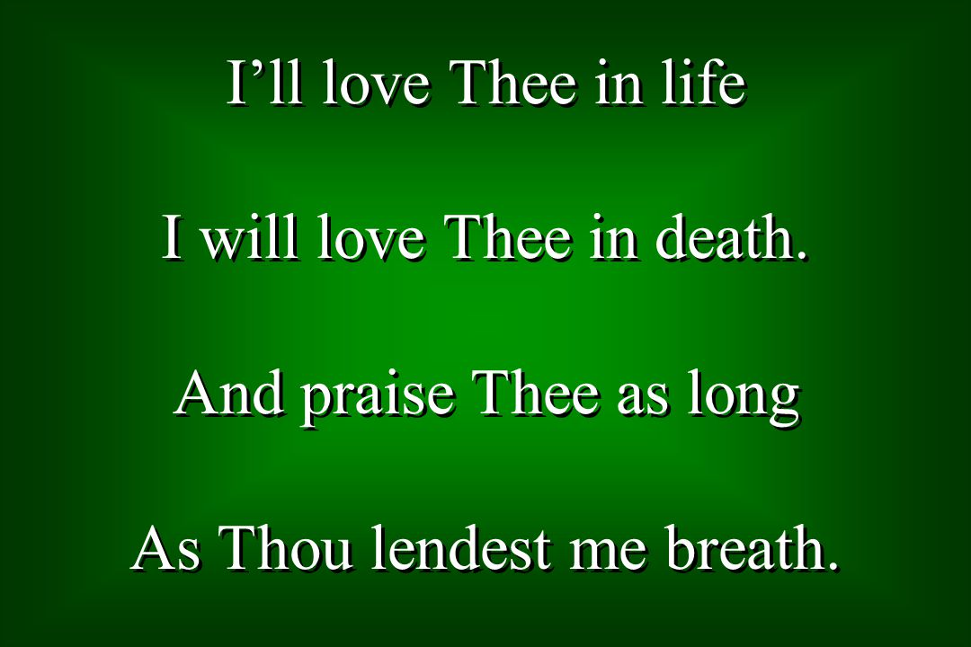Ill love Thee in life I will love Thee in death. And praise Thee as long As Thou lendest me breath.