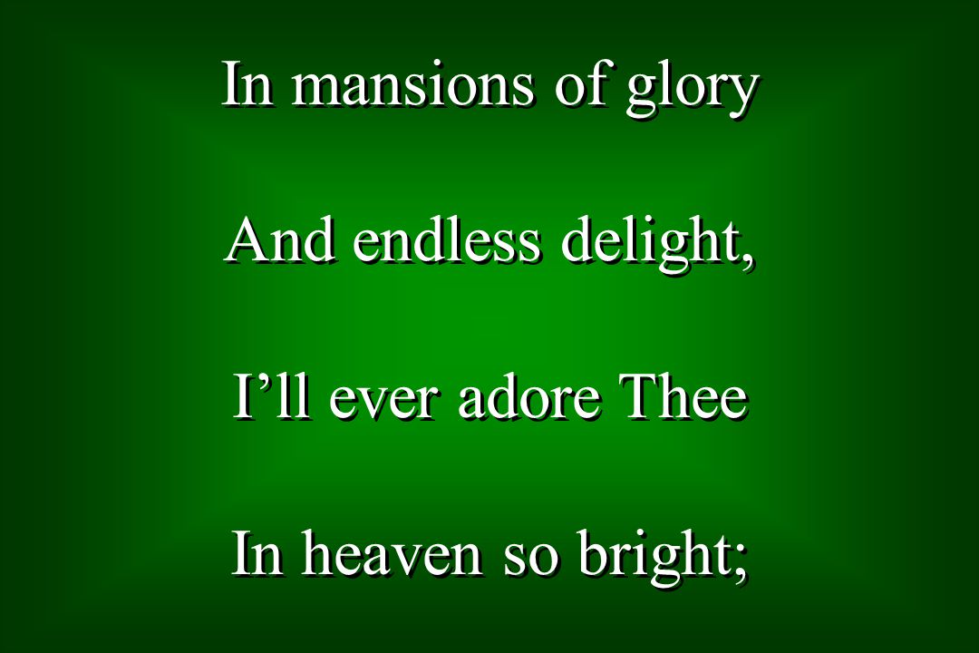 In mansions of glory And endless delight, Ill ever adore Thee In heaven so bright; In mansions of glory And endless delight, Ill ever adore Thee In heaven so bright;