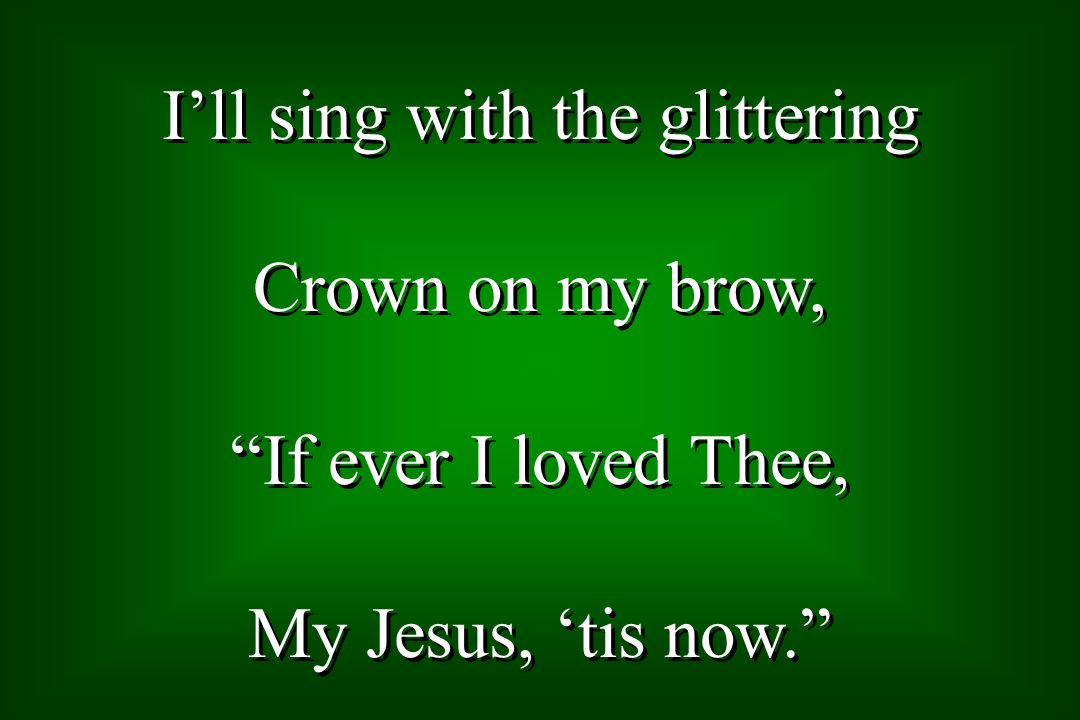 Ill sing with the glittering Crown on my brow, If ever I loved Thee, My Jesus, tis now.