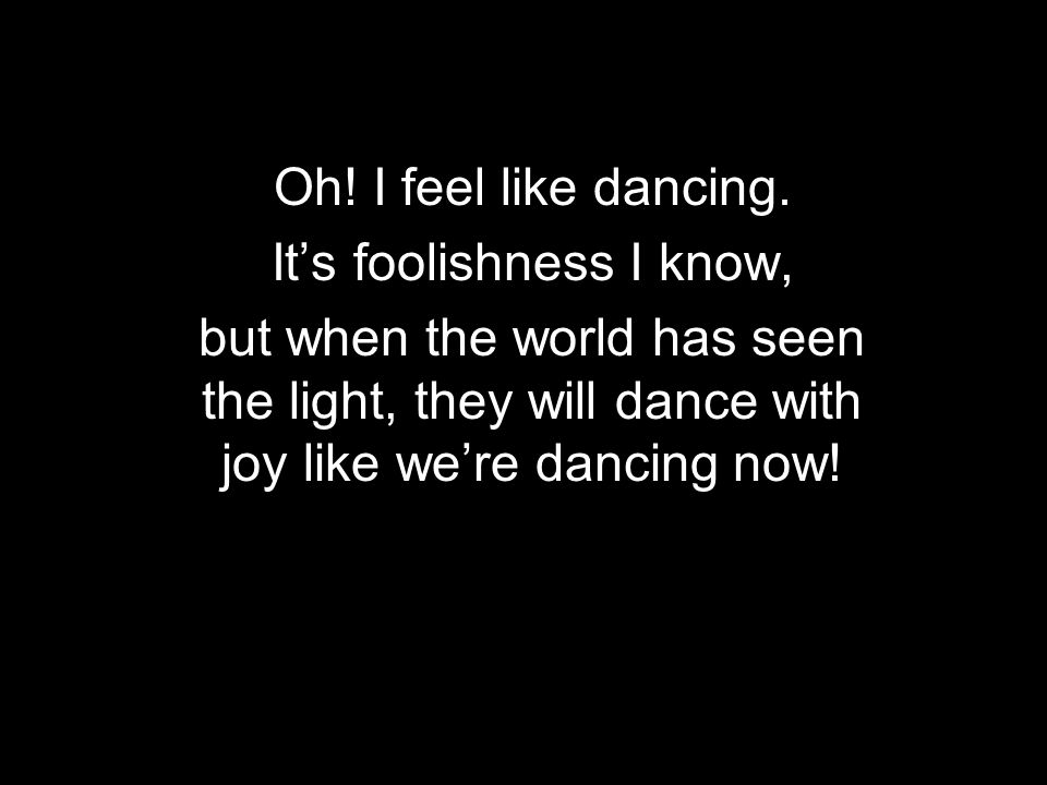 Oh! I feel like dancing. Its foolishness I know, but when the world has seen the light, they will dance with joy like were dancing now!