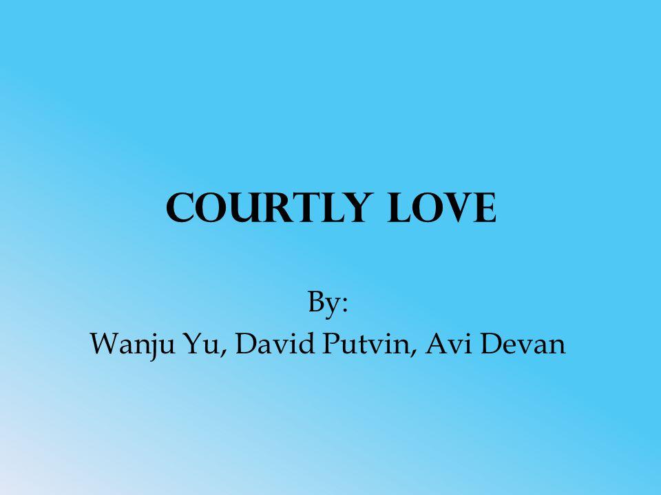 Courtly Love By: Wanju Yu, David Putvin, Avi Devan