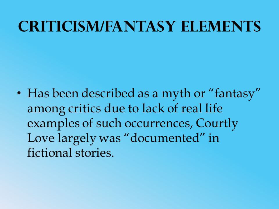 Criticism/Fantasy Elements Has been described as a myth or fantasy among critics due to lack of real life examples of such occurrences, Courtly Love largely was documented in fictional stories.