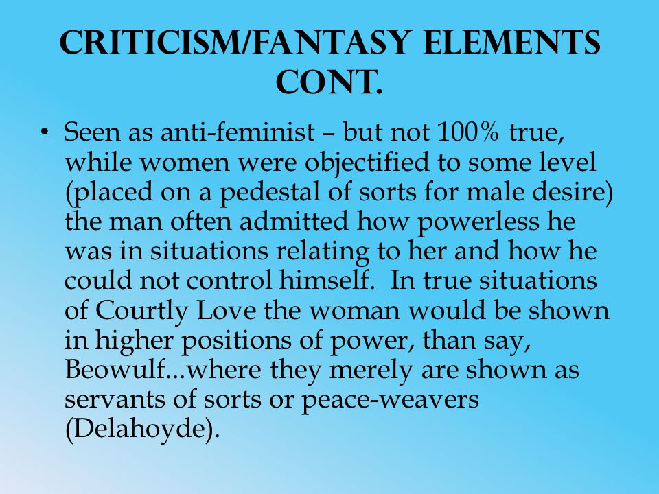 Criticism/Fantasy Elements cont. Seen as anti-feminist – but not 100% true, while women were objectified to some level (placed on a pedestal of sorts
